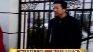 """【十大禁闻之九】2014律师""""破题"""" 建三江轰动国际"""