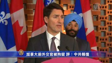 【禁聞】加拿大前外交官被拘留 評:中共報復