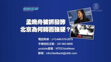 【預告】熱點互動:孟晚舟被抓發酵 北京為何轉而強硬?