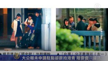 大公报未申请驻点却跟拍港青 陆委会:违法