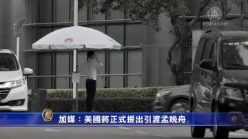 【禁聞】加媒:美國將正式提出引渡孟晚舟
