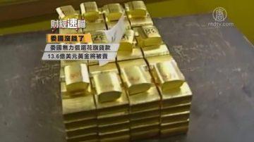 财经速瞄:花旗要卖委国13亿美元黄金 马来政府考虑出售马航
